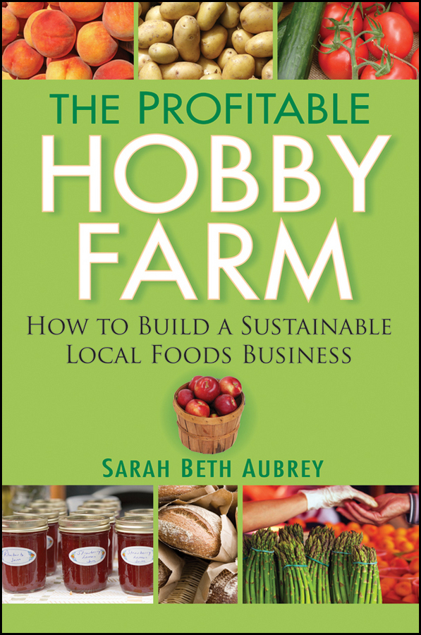 The Profitable Hobby Farm, How to Build a Sustainable Local Foods Business By: Sarah Beth Aubrey
