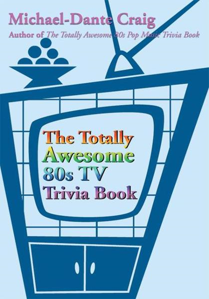 The Totally Awesome 80s TV Trivia Book By: Michael Craig