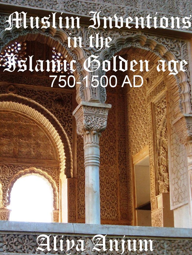 Muslim Inventions in the Islamic Golden Age 750-1500 AD
