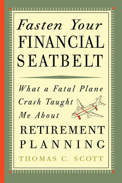 Fasten Your Financial Seatbelt: What Surviving an Airplane Crash Taught Me About Retirement Planning By: Thomas C. Scott