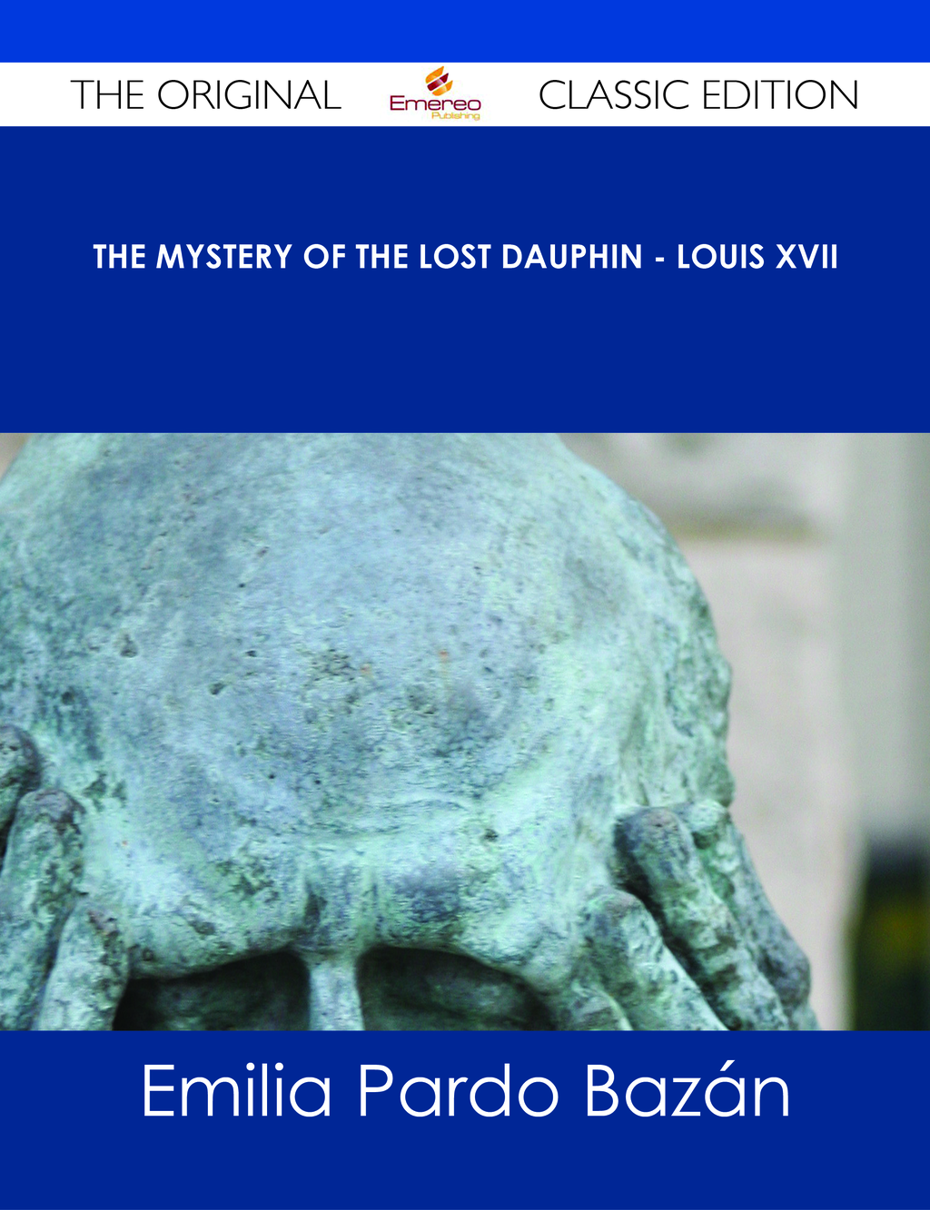 The Mystery of the Lost Dauphin - Louis XVII - The Original Classic Edition