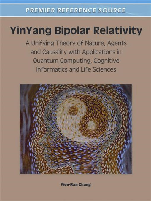 YinYang Bipolar Relativity: A Unifying Theory of Nature, Agents and Causality with Applications in Quantum Computing, Cognitive Informatics and Life S