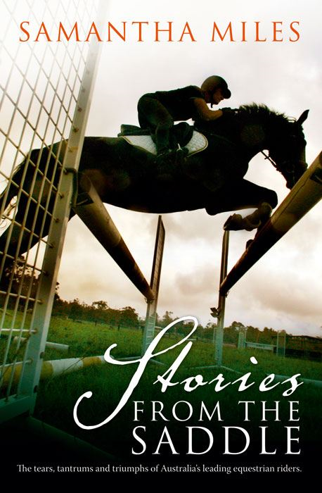Stories From The Saddle: The Tears, Tantrums and Triumphs of Australia's Leading Equestrian Riders.