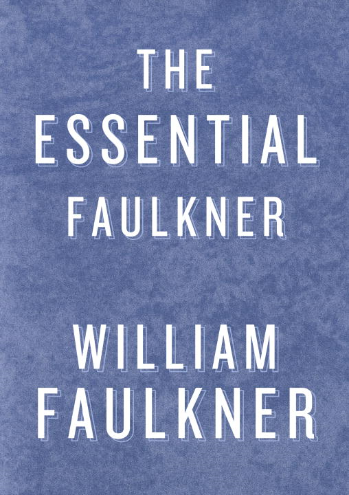 Essential Faulkner By: William Faulkner