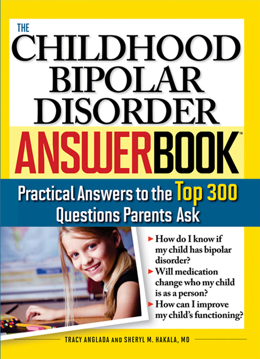 Childhood Bipolar Disorder Answer Book: Practical Answers to the Top 300 Questions Parents Ask By: Tracy Anglada,Sheryl M. Hakala