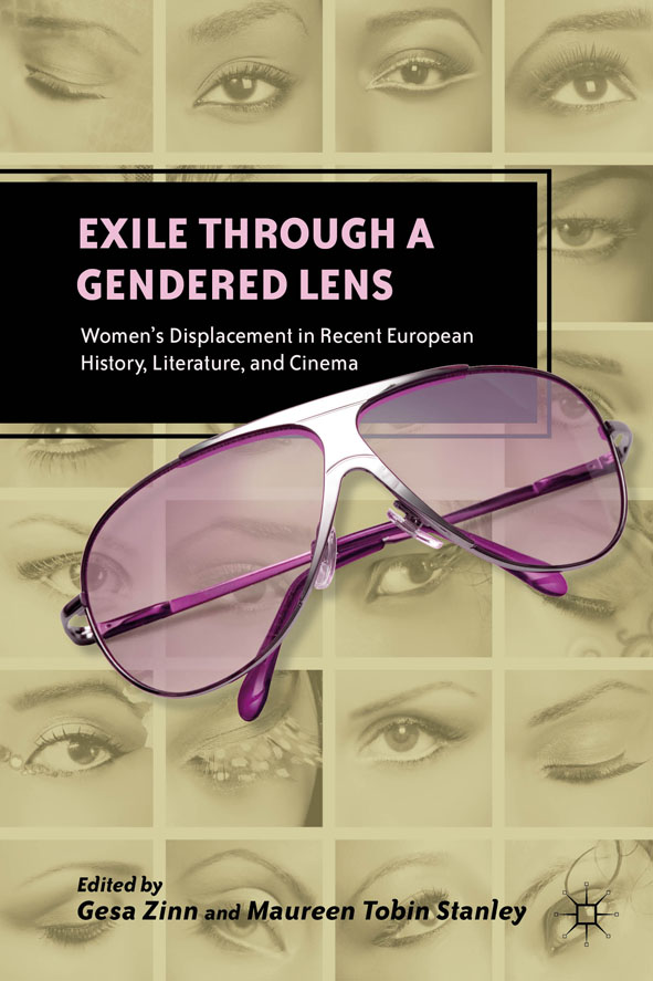 Exile Through a Gendered Lens Women's Displacement in Recent European History,  Literature,  and Cinema