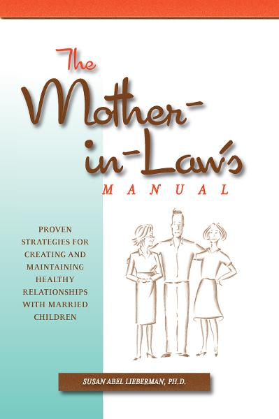 The Mother-in-Law's Manual: Proven Strategies for Creating and Maintaining Healthy Relationships with Married Children By: Susan Abel Lieberman Ph.D.