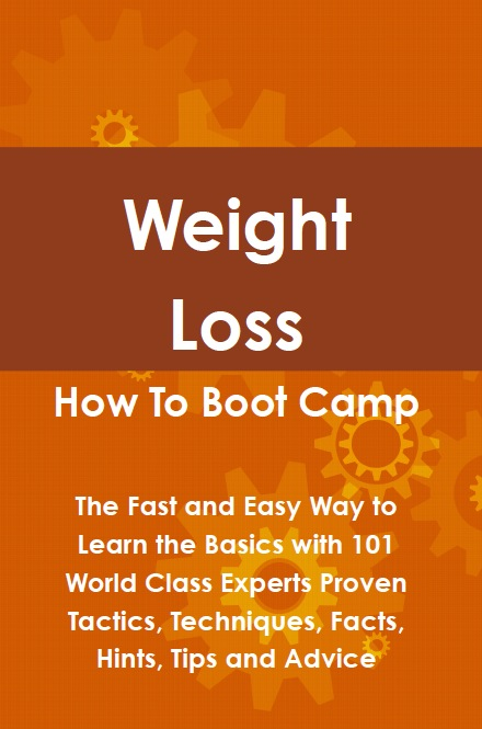 Weight Loss How To Boot Camp: The Fast and Easy Way to Learn the Basics with 101 World Class Experts Proven Tactics, Techniques, Facts, Hints, Tips and Advice