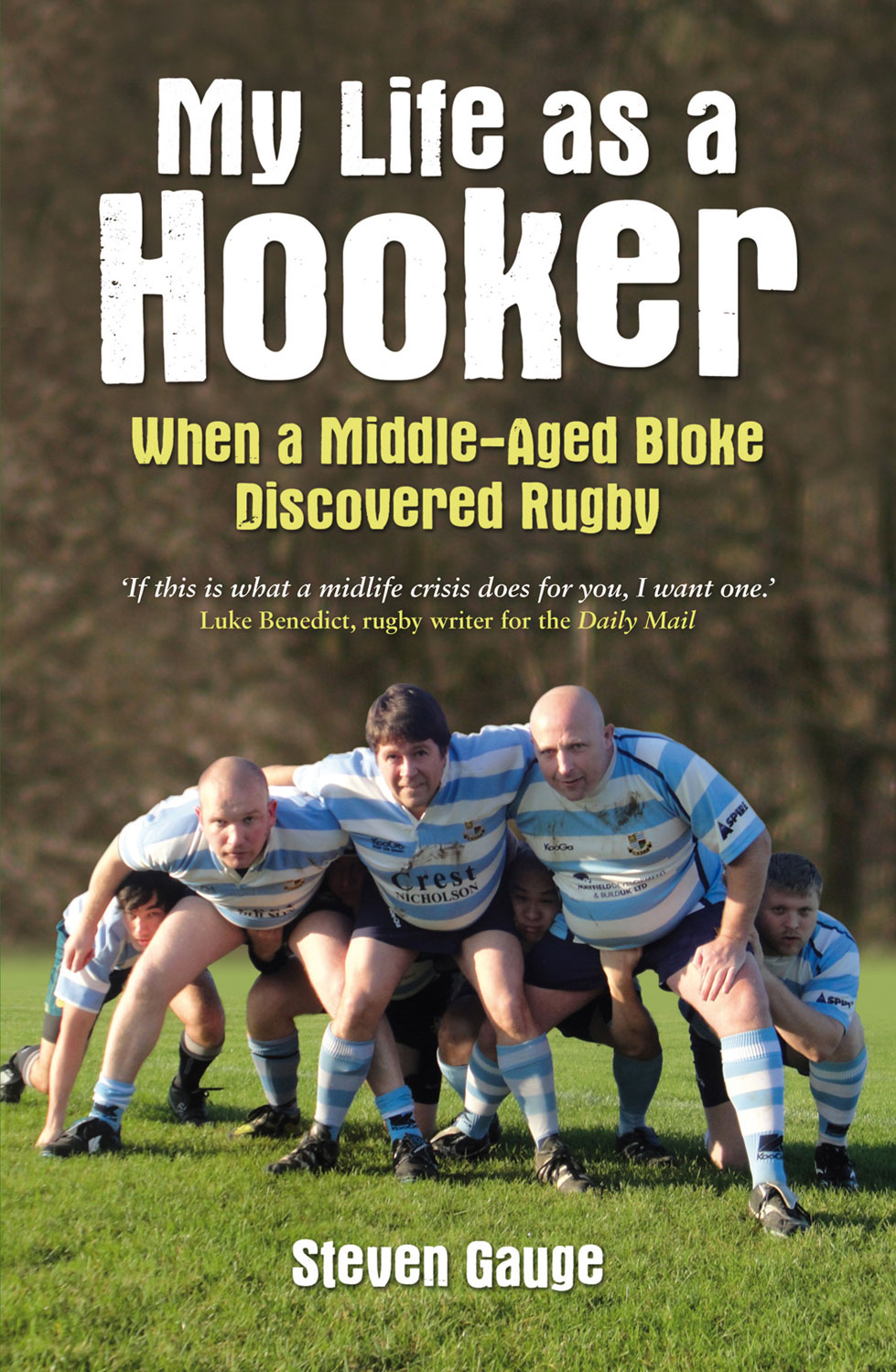 My Life as a Hooker: When a Middle-Aged Bloke Discovered Rugby By: Steven Gauge