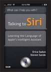 Talking to Siri: Learning the Language of Apple's Intelligent Assistant By: Erica Sadun,Steve Sande