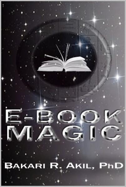eBook Magic: An Overall Approach to Writing and Selling E-books on Amazon, Barnes & Noble, iTunes and Everywhere Else By: Bakari Akil II, Ph.D.