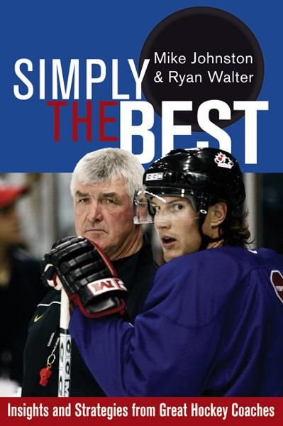 Simply the Best: Insights and Strategies from Great Hockey Coaches By: Mike Johnston