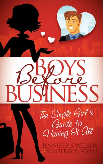 Boys Before Business: The Single Girl's Guide to Having It All By: Jennifer S Wilcov,Kimberly A Mylls