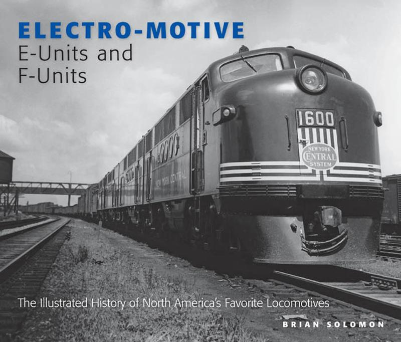 Electro-Motive E-Units and F-Units: The Illustrated History of North America's Favorite Locomotives By: Brian Solomon