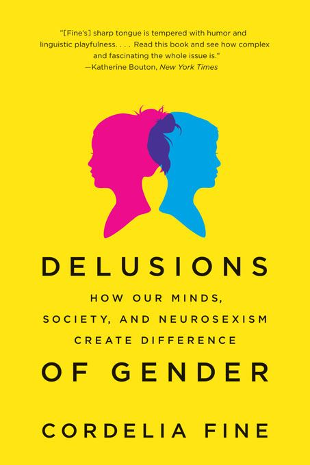 Delusions of Gender: How Our Minds, Society, and Neurosexism Create Difference By: Cordelia Fine