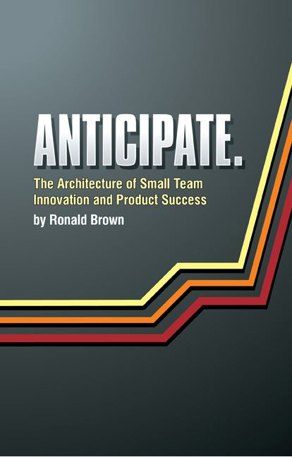 Anticipate. The Architecture of Small Team Innovation and Product Success By: Ronald Brown