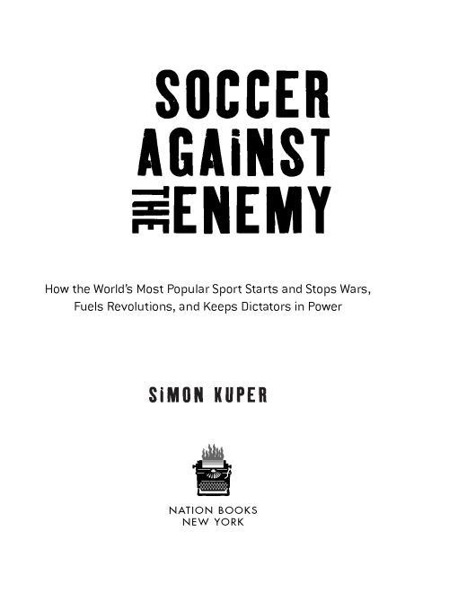Soccer Against the Enemy: How the World's Most Popular Sport Starts and Fuels Revolutions and Keeps Dictators in Power By: Simon Kuper