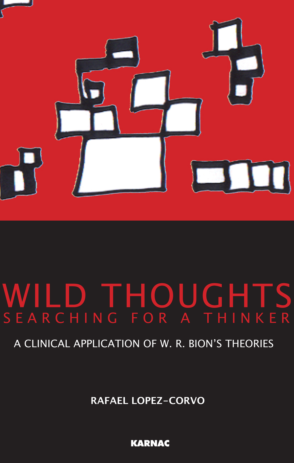 Wild Thoughts Searching for a Thinker: A Clinical Application of W.R. Bion's Theories By: Rafael E. Lopez-Corvo