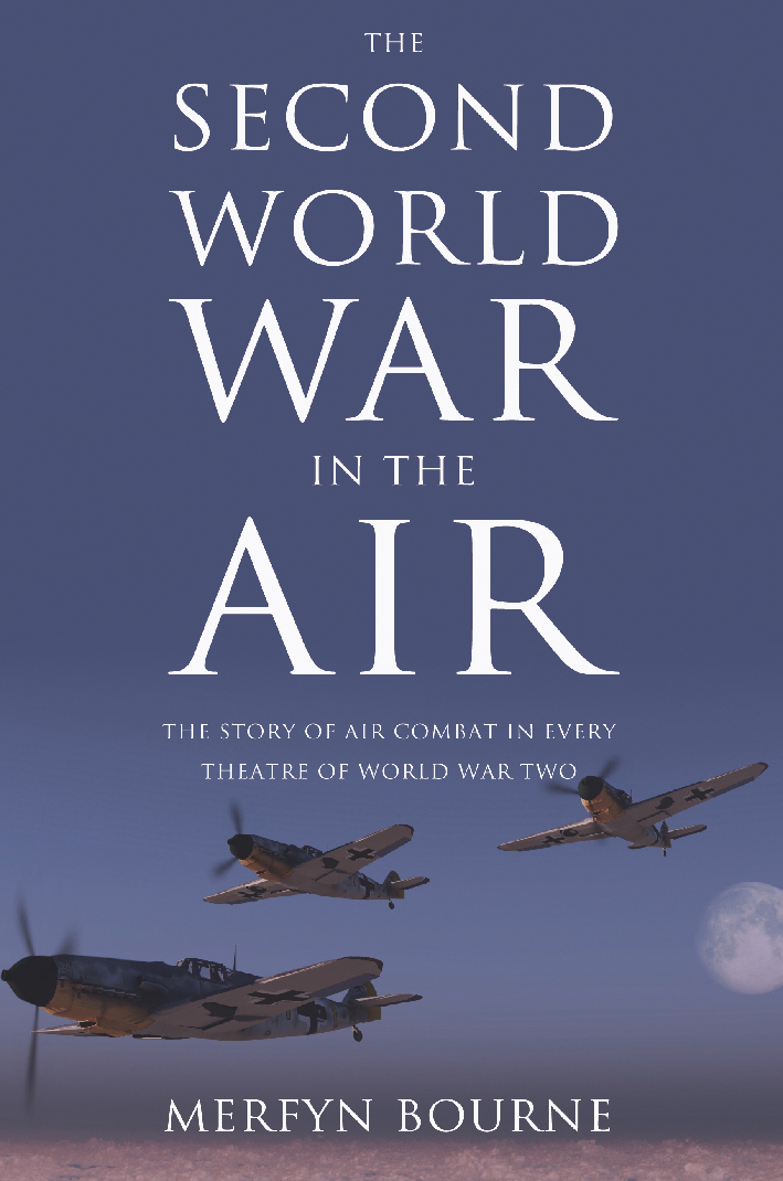 The Second World War in the Air The story of air combat in every theatre of World War Two