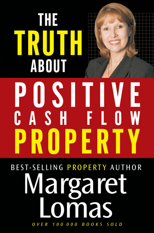 The Truth About Positive Cash Flow Property By: Margaret Lomas