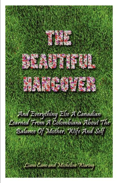 The Beautiful Hangover: And Everything Else A Canadian Learned From A Colombiana About The Balance Of Mother, Wife And Self By: Micheline Waring