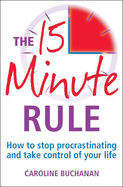 The 15 Minute Rule: How to stop procrastinating and take charge of your life By: Caroline Buchanan