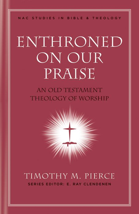 Enthroned on Our Praise: An Old Testament Theology of Worship By: E. Ray Clendenen,Timothy M. Pierce