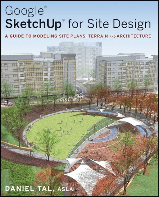 Google SketchUp For Site Design: A Guide To Modeling Site Plans, Terrain And Architecture