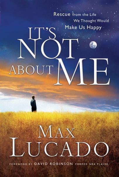 It's Not About Me By: Max Lucado