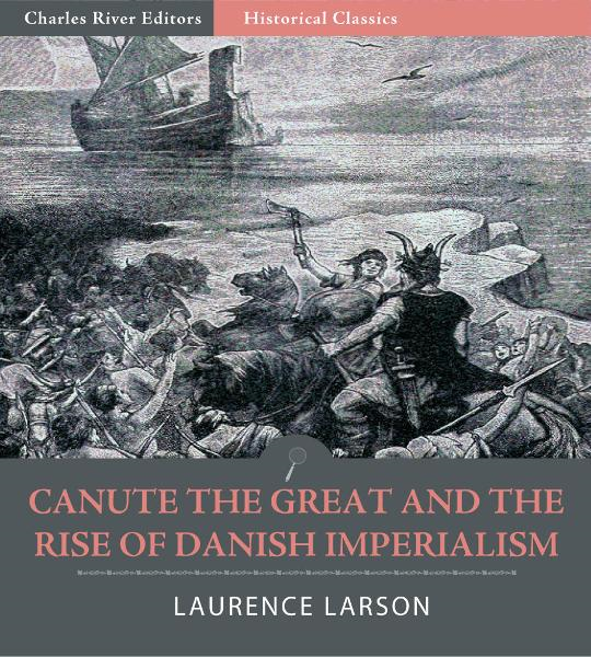 Canute the Great and the Rise of Danish Imperialism during the Viking Age By: Laurence Marcellus Larson
