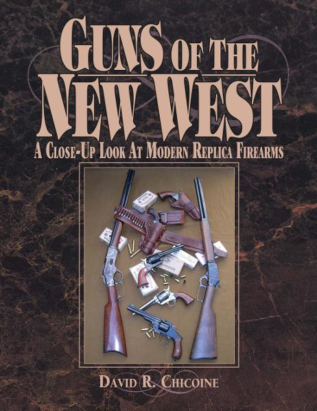 Guns of the New West: A Close Up Look at Modern Replica Firearms By: David Chicoine