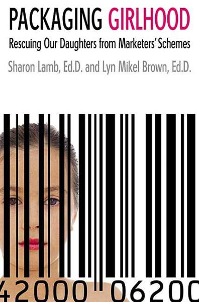 Packaging Girlhood By: Lyn Mikel Brown,Sharon Lamb