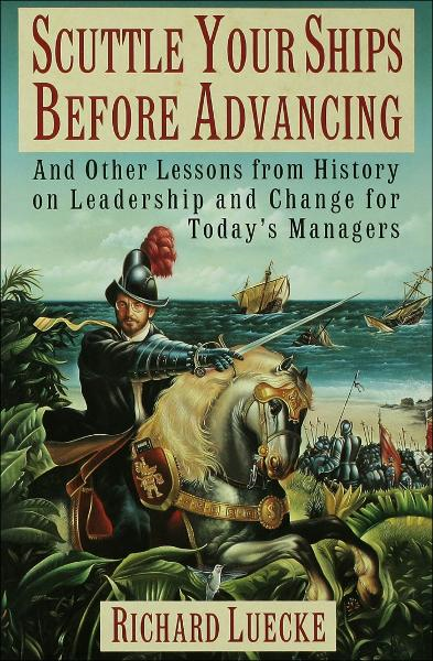 Scuttle Your Ships Before Advancing:And Other Lessons from History on Leadership and Change for Today's Managers