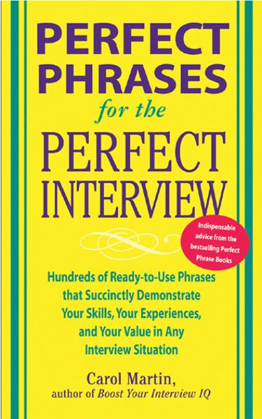 Perfect Phrases for the Perfect Interview: Hundreds of Ready-to-Use Phrases That Succinctly Demonstrate Your Skills, Your Experience and Your Value in Any Interview Situation : Hundreds of Ready-to-Use Phrases That Succinctly Demonstrate Your Skills,