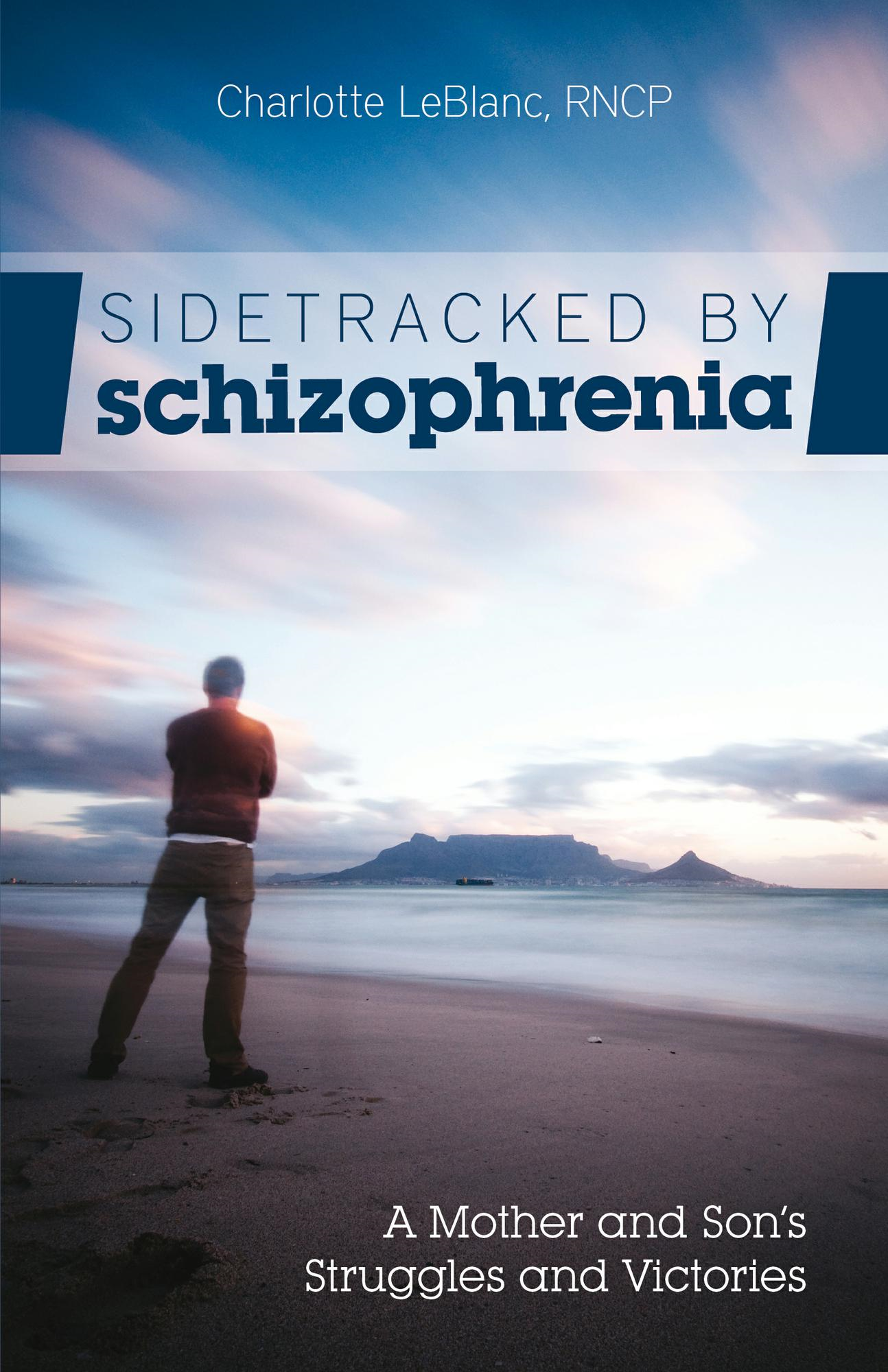 Sidetracked by Schizophrenia: A Mother and Son's Struggles and Victories By: Charlotte LeBlanc
