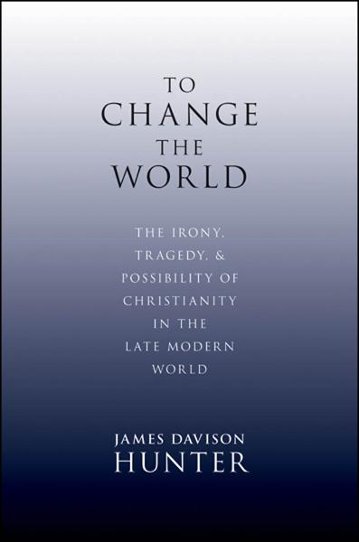 To Change the World:The Irony, Tragedy, and Possibility of Christianity in the Late Modern World  By: James Davison Hunter