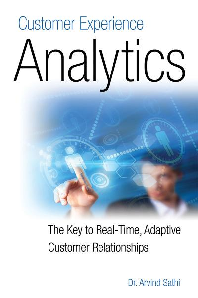 Customer Experience Analytics: The Key to Real-Time, Adaptive Customer Relationships By: Dr. Arvind Sathi