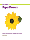 How To Make 100 Paper Flowers: Ideas And Instruction For Folding, Cutting, And Simple Sculptures