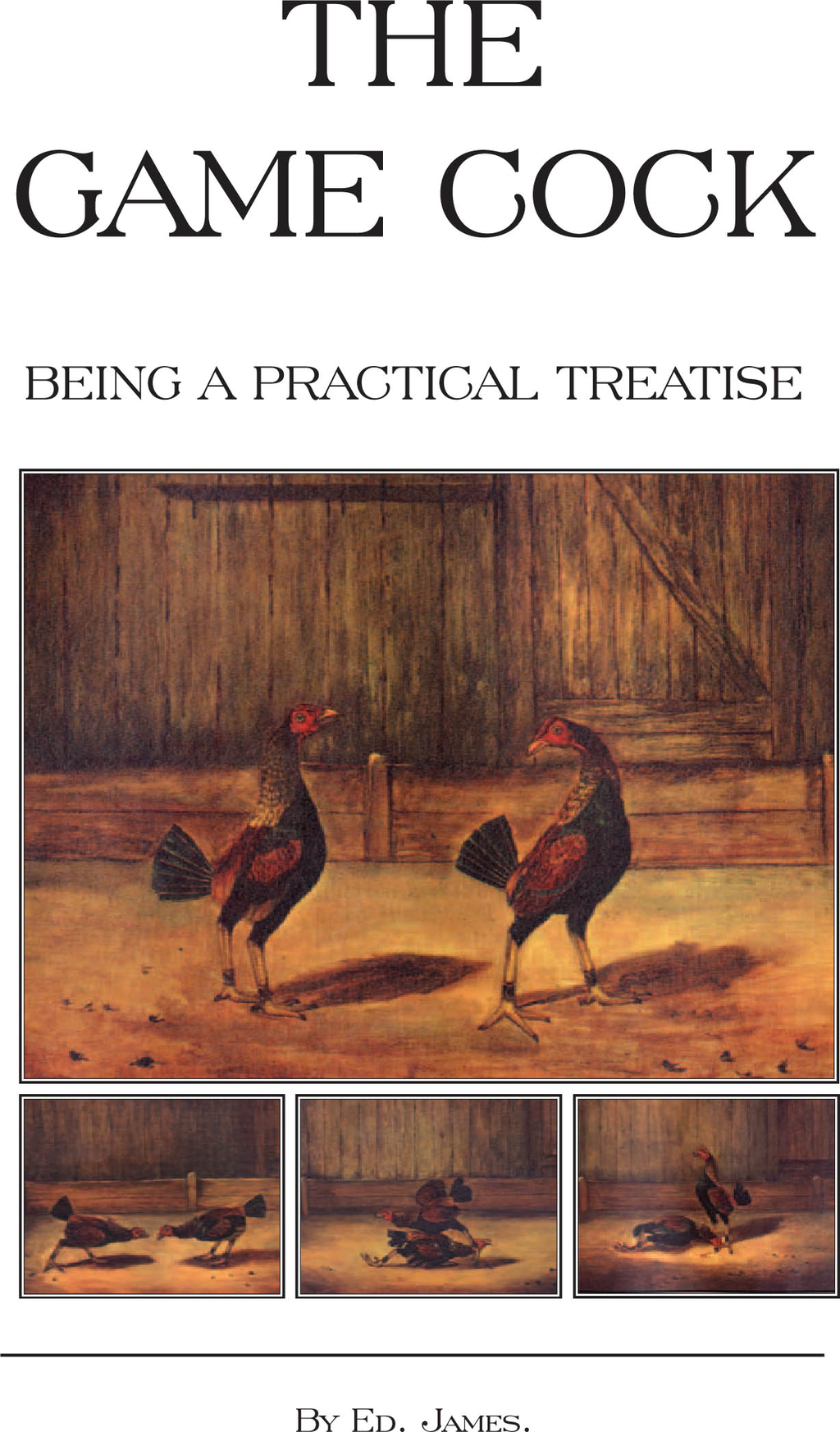 The Game Cock - Being a Practical Treatise on Breeding, Rearing, Training, Feeding, Trimming, Mains, Heeling, Spurs, etc. (History of Cockfighting Series) By: Ed James