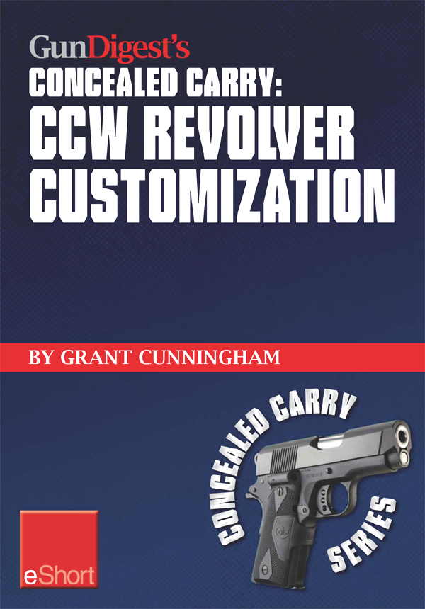 Gun Digest's CCW Revolver Customization Concealed Carry eShort: CCW revolver grips,  barrels,  triggers,  sights,  and the best tactical holsters for conc