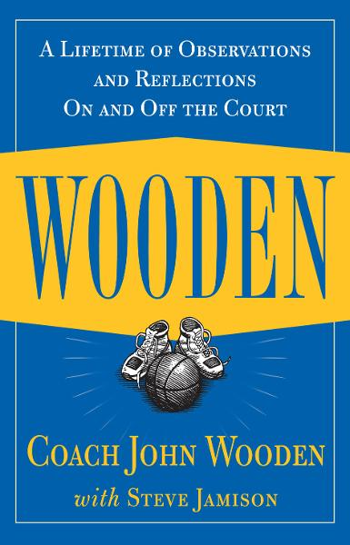 Wooden: A Lifetime of Observations and Reflections On and Off the Court By: John Wooden