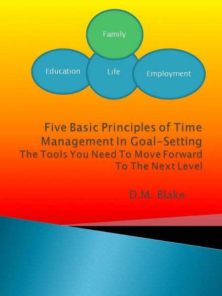 Five Basic Principles Of Time Management In Goal-Setting: The Tools You Need To Move Forward To The Next Level