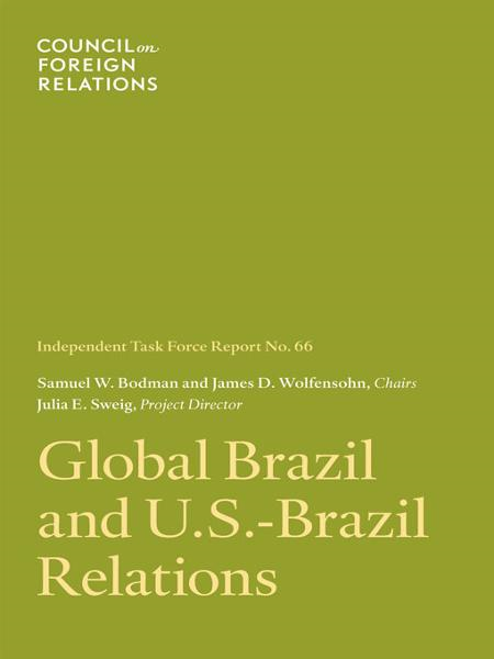 Global Brazil and U.S.-Brazil Relations By: Julia E. Sweig, Samuel W. Bodman, James D. Wolfensohn