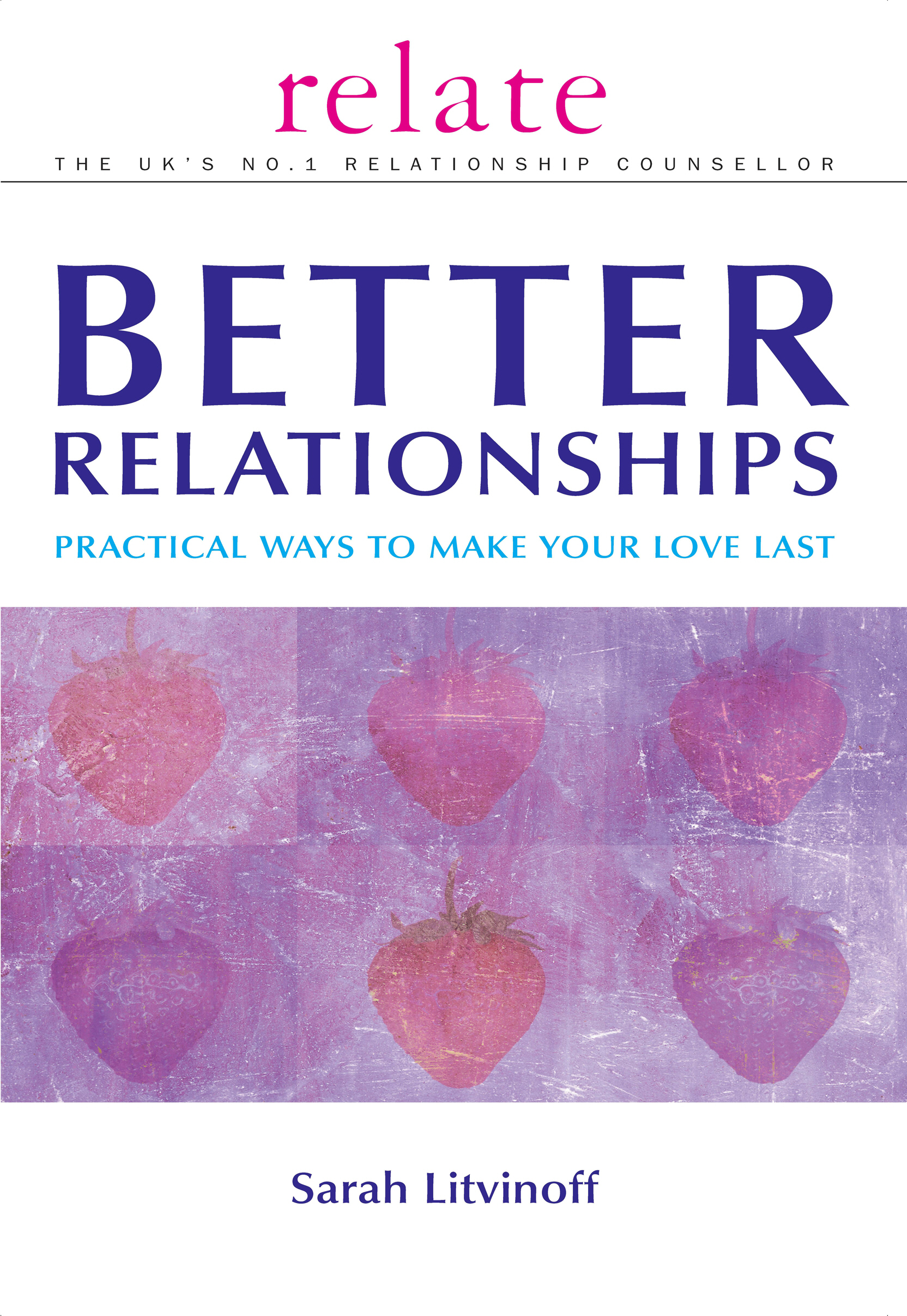 The Relate Guide To Better Relationships Practical Ways to Make Your Love Last From the Experts in Marriage Guidance