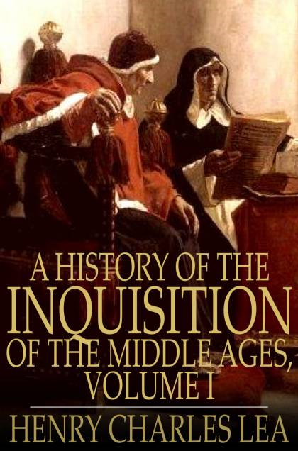 A History of the Inquisition of the Middle Ages, Volume I By: Henry Charles Lea