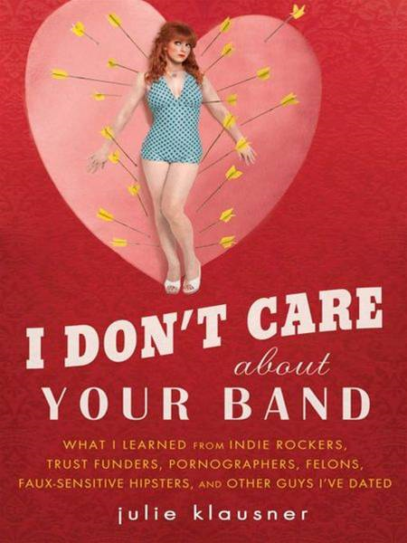 I Don't Care About Your Band By: Julie Klausner