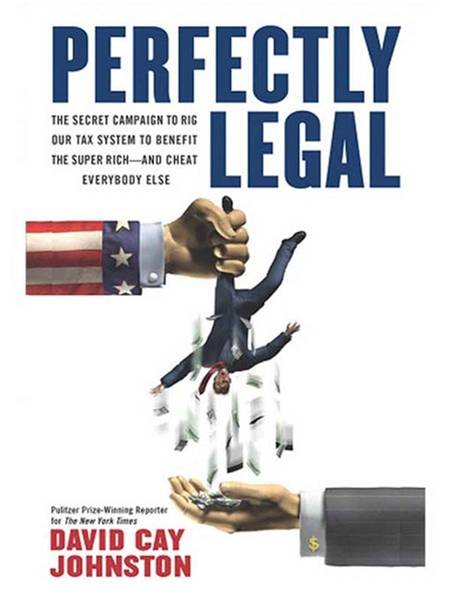 Perfectly Legal: The Covert Campaign to Rig Our Tax System to Benefit the Super Rich--and Cheat Everybody Else By: David Cay Johnston