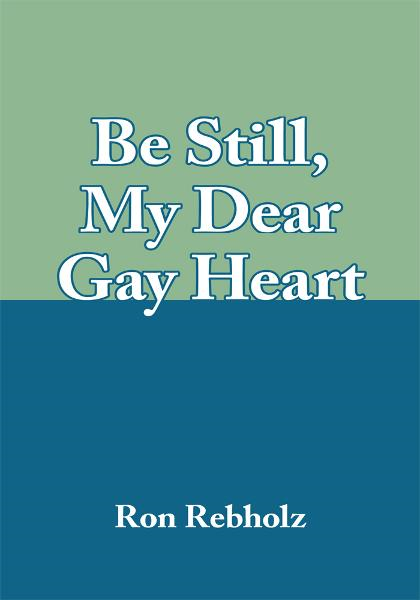 Be Still, My Dear Gay Heart By: Ron Rebholz