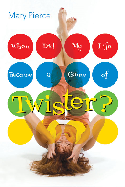 When Did My Life Become a Game of Twister? By: Mary   Pierce