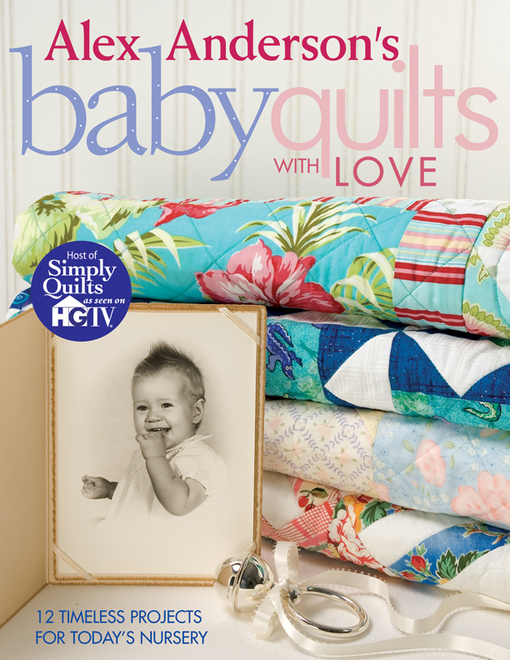Alex Anderson's Baby Quilts With Love: 12 Timeless Projects for Today's Nursery By: Anderson, Alex